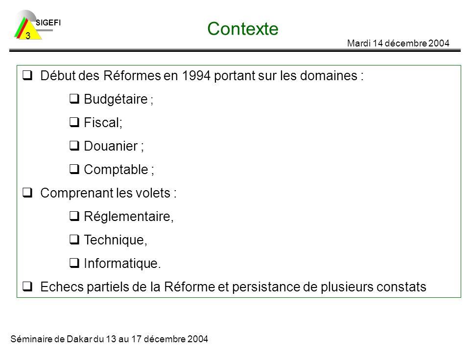 SIGEFI Mardi 14 décembre 2004 Séminaire de Dakar du 13 au 17 décembre 2004 3 Contexte Début des Réformes en 1994 portant sur les domaines : Budgétaire ; Fiscal; Douanier ; Comptable ; Comprenant les volets : Réglementaire, Technique, Informatique.