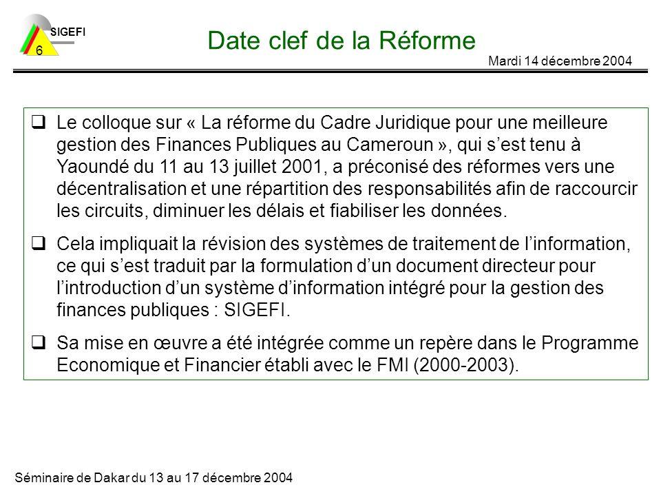 SIGEFI Mardi 14 décembre 2004 Séminaire de Dakar du 13 au 17 décembre 2004 6 Date clef de la Réforme Le colloque sur « La réforme du Cadre Juridique pour une meilleure gestion des Finances Publiques au Cameroun », qui sest tenu à Yaoundé du 11 au 13 juillet 2001, a préconisé des réformes vers une décentralisation et une répartition des responsabilités afin de raccourcir les circuits, diminuer les délais et fiabiliser les données.