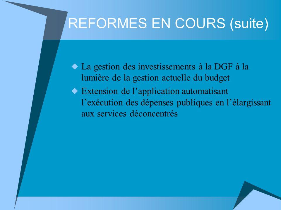 REFORMES EN COURS (suite) La gestion des investissements à la DGF à la lumière de la gestion actuelle du budget Extension de lapplication automatisant lexécution des dépenses publiques en lélargissant aux services déconcentrés
