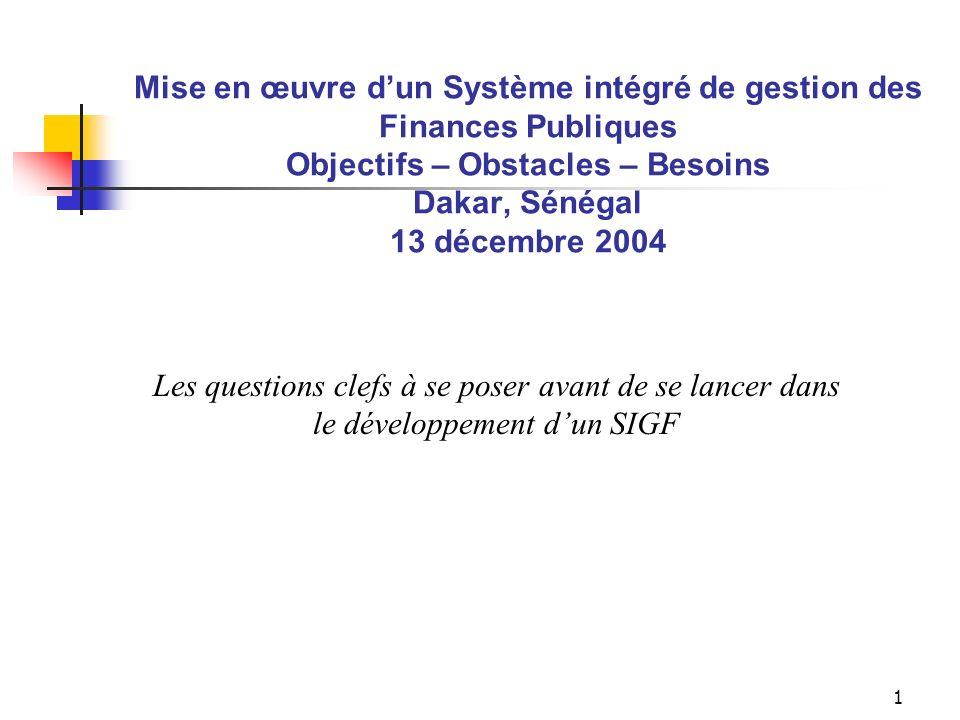 1 Mise en œuvre dun Système intégré de gestion des Finances Publiques Objectifs – Obstacles – Besoins Dakar, Sénégal 13 décembre 2004 Les questions clefs à se poser avant de se lancer dans le développement dun SIGF