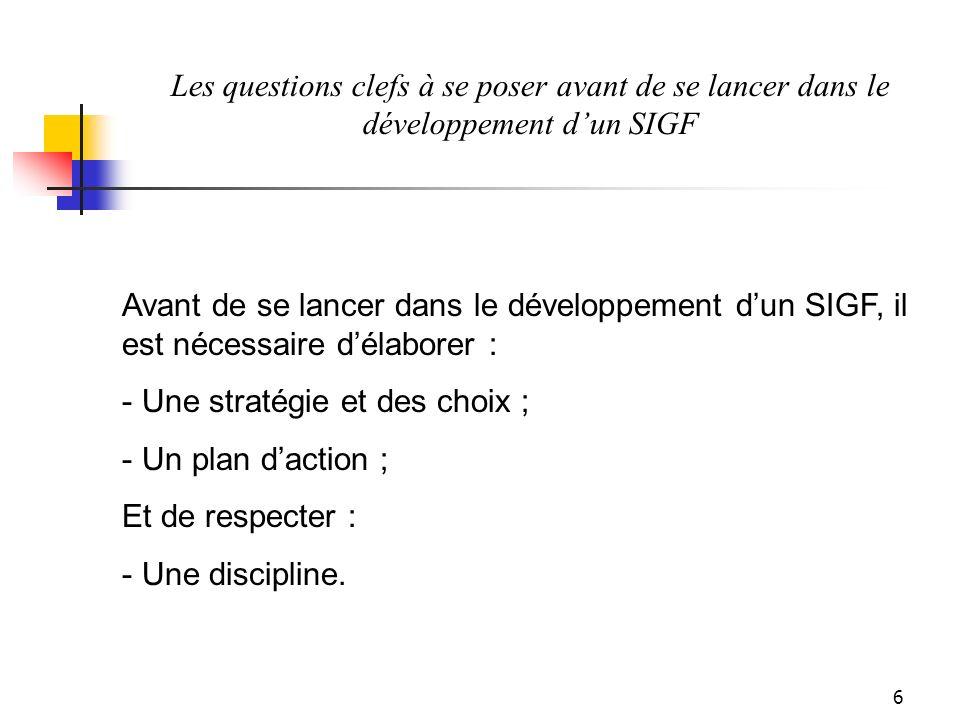 6 Les questions clefs à se poser avant de se lancer dans le développement dun SIGF Avant de se lancer dans le développement dun SIGF, il est nécessaire délaborer : - Une stratégie et des choix ; - Un plan daction ; Et de respecter : - Une discipline.