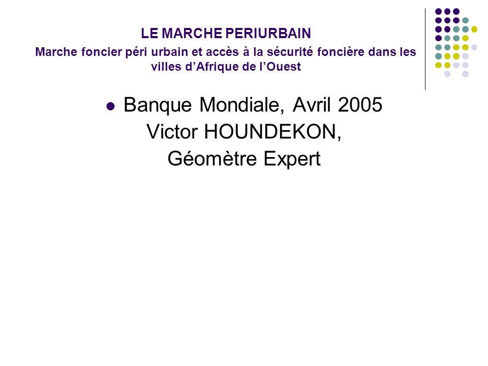 LE MARCHE PERIURBAIN Marche foncier péri urbain et accès à la sécurité foncière dans les villes dAfrique de lOuest Banque Mondiale, Avril 2005 Victor HOUNDEKON, Géomètre Expert