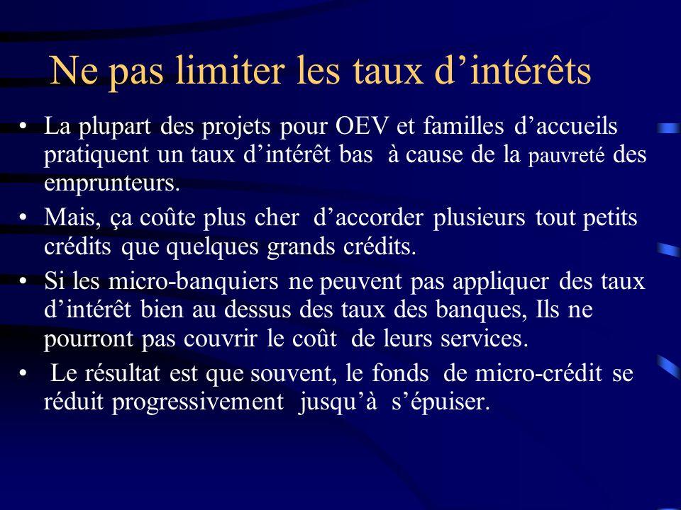 Ne pas limiter les taux dintérêts La plupart des projets pour OEV et familles daccueils pratiquent un taux dintérêt bas à cause de la pauvreté des emprunteurs.