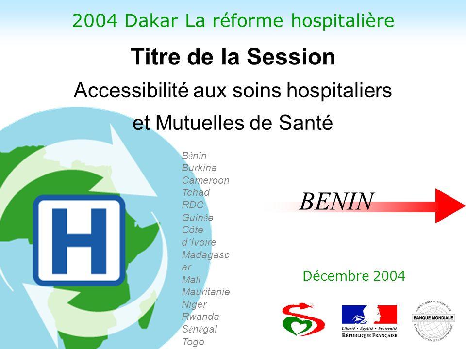 2004 Dakar La réforme hospitalière Décembre 2004 B é nin Burkina Cameroon Tchad RDC Guin é e Côte d Ivoire Madagasc ar Mali Mauritanie Niger Rwanda S é n é gal Togo Accessibilité aux soins hospitaliers et Mutuelles de Santé Titre de la Session BENIN