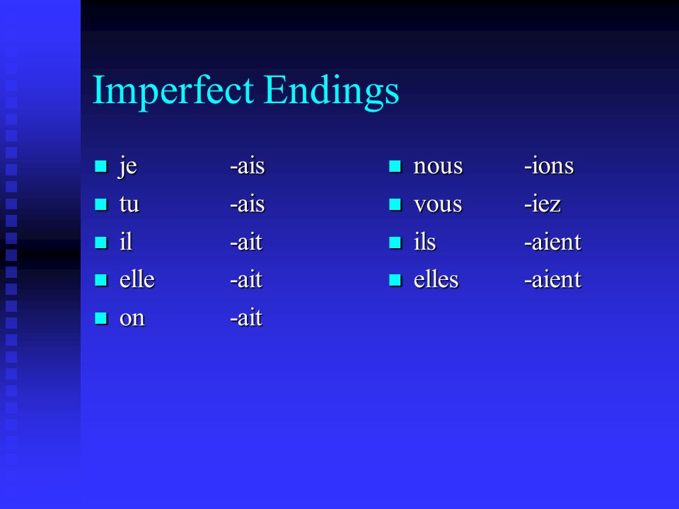 Imperfect Endings je -ais je -ais tu -ais tu -ais il -ait il -ait elle -ait elle -ait on -ait on -ait nous -ions vous -iez ils -aient elles -aient