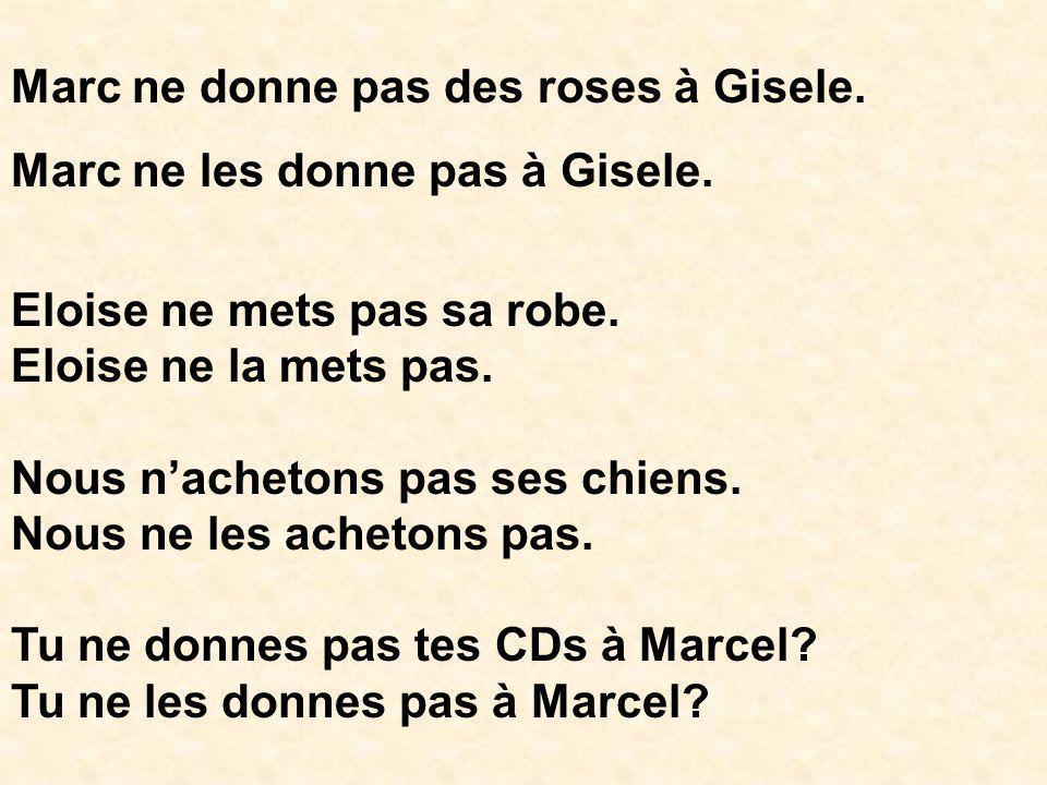 Marc ne donne pas des roses à Gisele. Marc ne les donne pas à Gisele. Eloise ne mets pas sa robe. Eloise ne la mets pas. Nous nachetons pas ses chiens