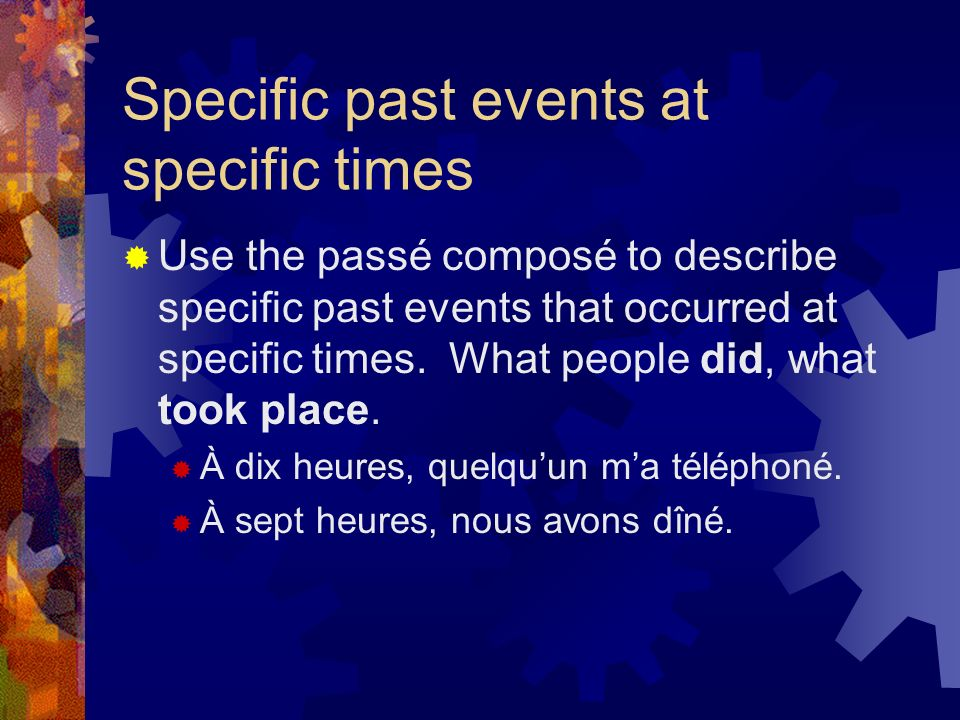 Specific past events at specific times Use the passé composé to describe specific past events that occurred at specific times.