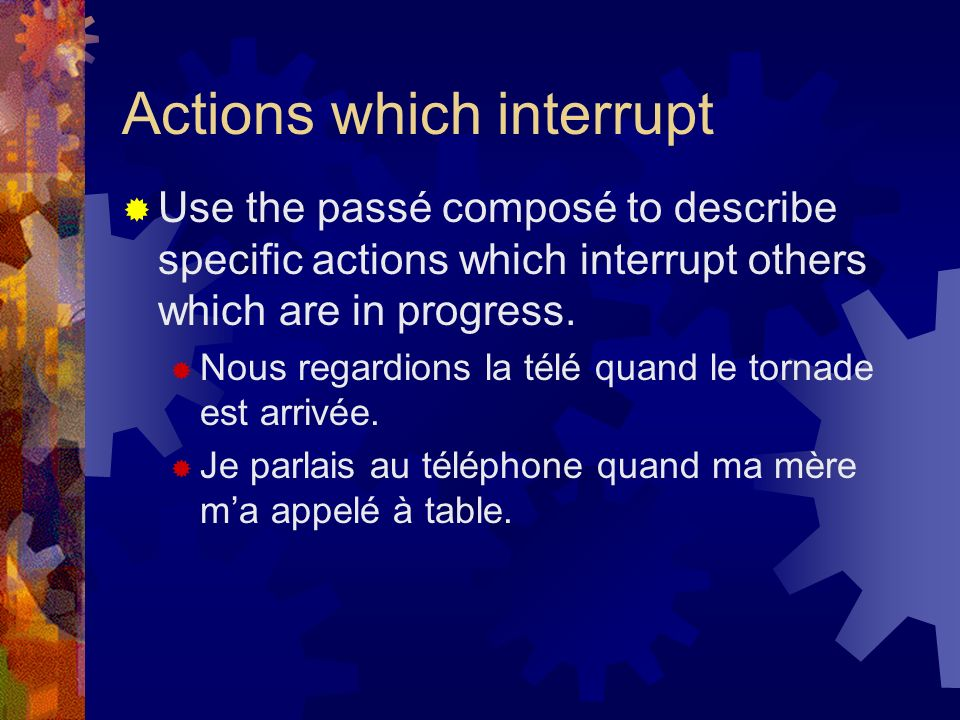 Actions which interrupt Use the passé composé to describe specific actions which interrupt others which are in progress.