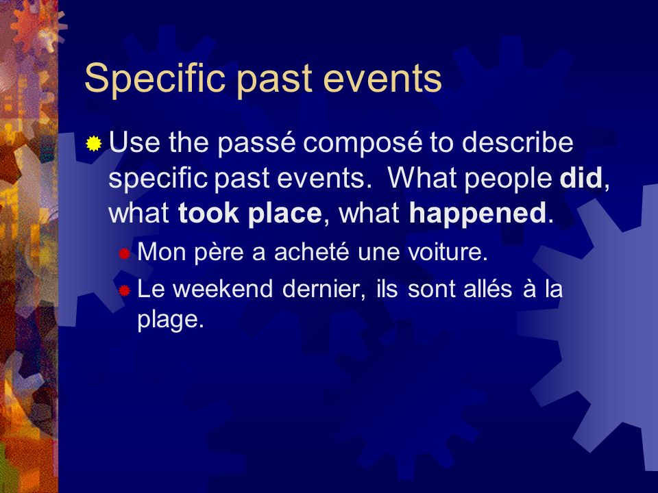 Specific past events Use the passé composé to describe specific past events.