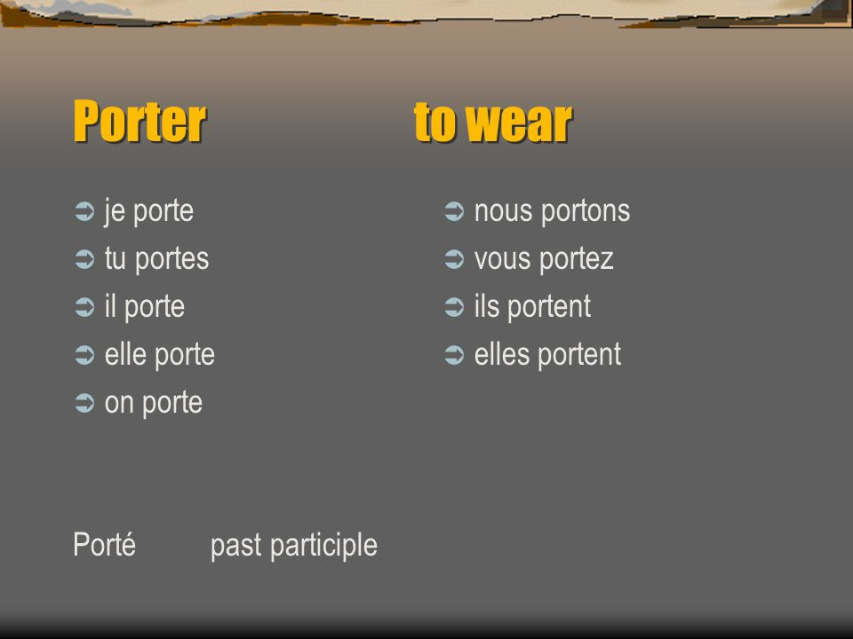 porter To wear clothing Quest-ce que tu portes.What are you wearing.