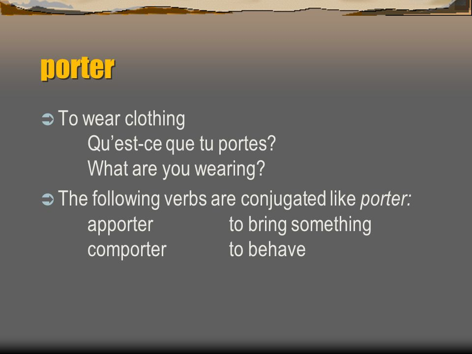 porter To wear clothing Quest-ce que tu portes? What are you wearing? The following verbs are conjugated like porter: apporterto bring something compo