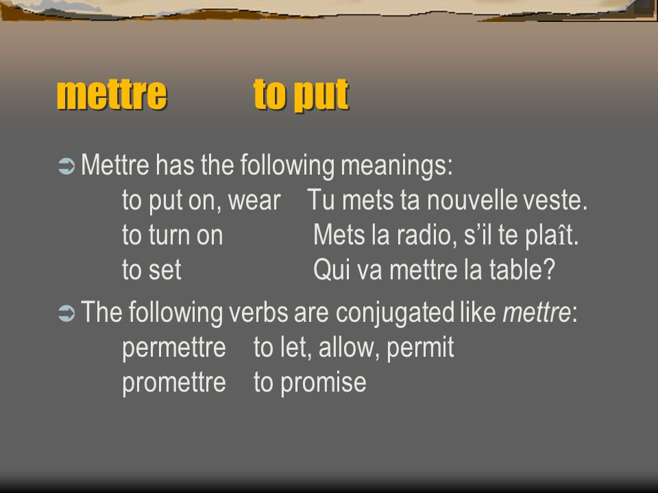 mettreto put Mettre has the following meanings: to put on, wear Tu mets ta nouvelle veste. to turn on Mets la radio, sil te pla î t. to set Qui va met