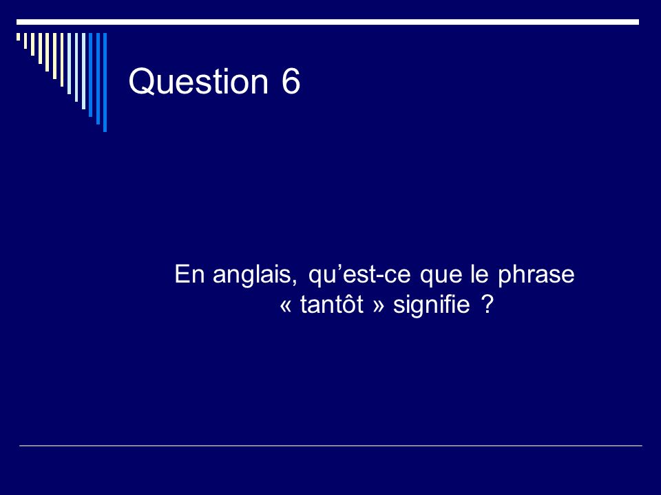 Question 6 En anglais, quest-ce que le phrase « tantôt » signifie ?