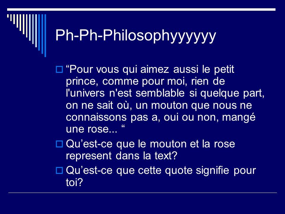 Ph-Ph-Philosophyyyyyy Pour vous qui aimez aussi le petit prince, comme pour moi, rien de l univers n est semblable si quelque part, on ne sait où, un mouton que nous ne connaissons pas a, oui ou non, mangé une rose...