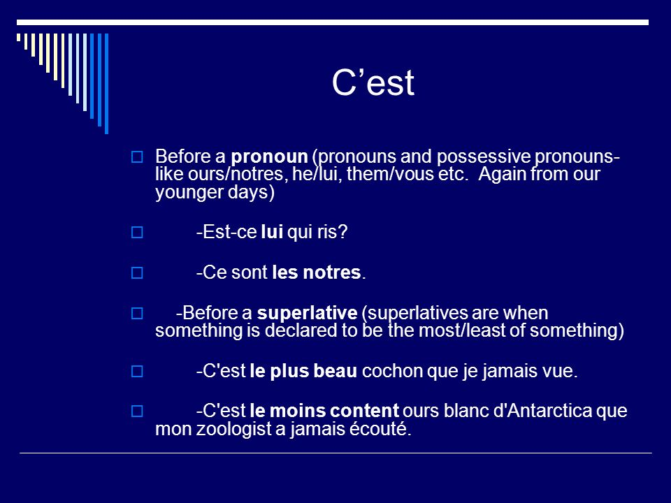 Cest Before a pronoun (pronouns and possessive pronouns- like ours/notres, he/lui, them/vous etc. Again from our younger days) -Est-ce lui qui ris? -C