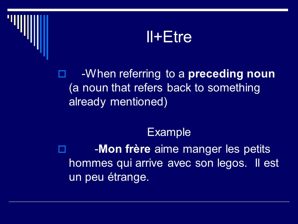 Il+Etre -When referring to a preceding noun (a noun that refers back to something already mentioned) Example -Mon frère aime manger les petits hommes