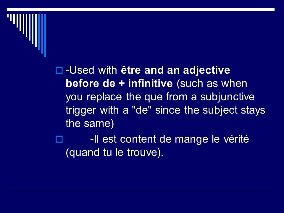 -Used with être and an adjective before de + infinitive (such as when you replace the que from a subjunctive trigger with a de since the subject stays the same) -Il est content de mange le vérité (quand tu le trouve).