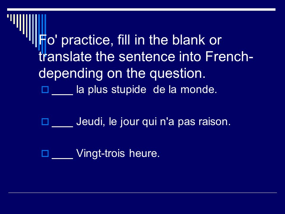 Fo' practice, fill in the blank or translate the sentence into French- depending on the question. la plus stupide de la monde. Jeudi, le jour qui n'a