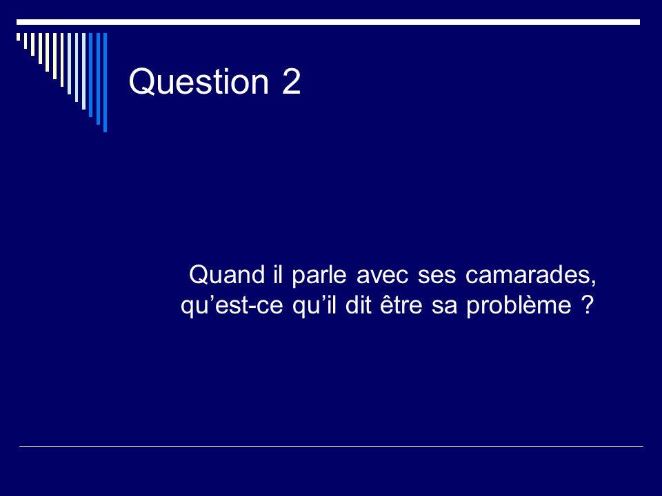 Question 2 Quand il parle avec ses camarades, quest-ce quil dit être sa problème ?