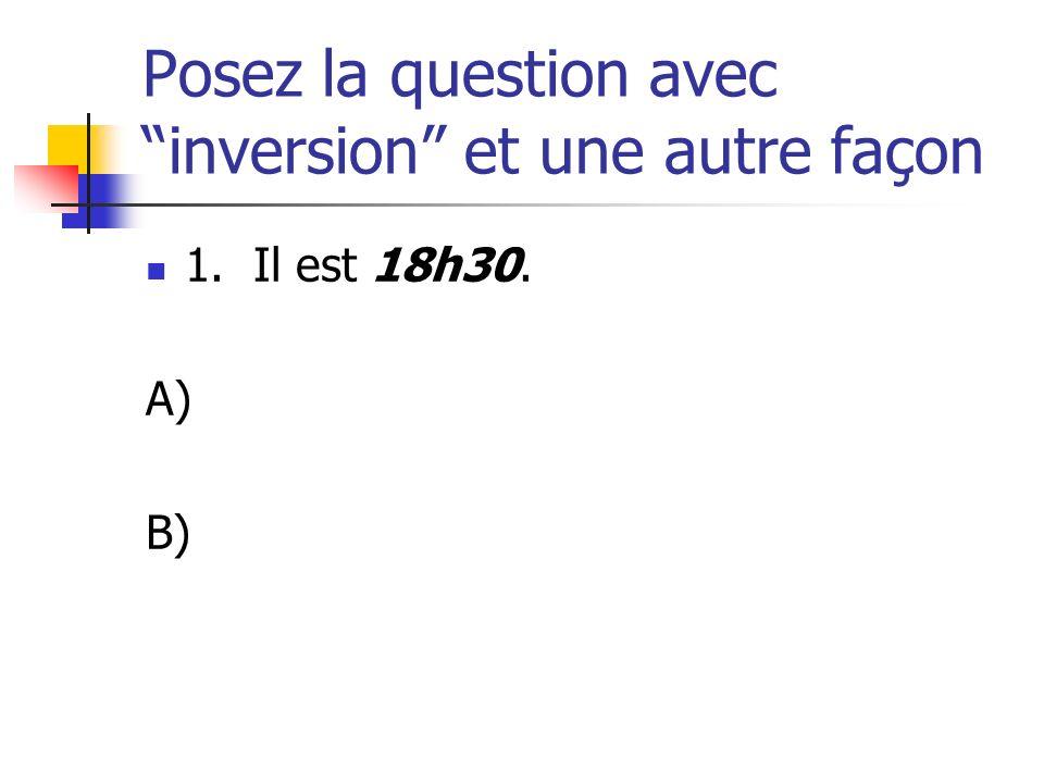 Posez la question avec inversion et une autre façon 1. Il est 18h30. A) B)