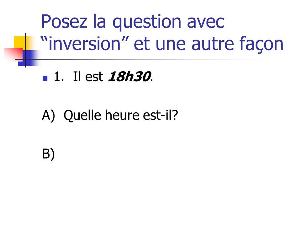 Posez la question avec inversion et une autre façon 1. Il est 18h30. A) Quelle heure est-il? B)