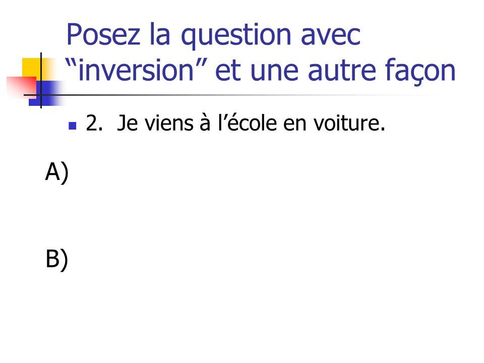 Posez la question avec inversion et une autre façon 2. Je viens à lécole en voiture. A) B)