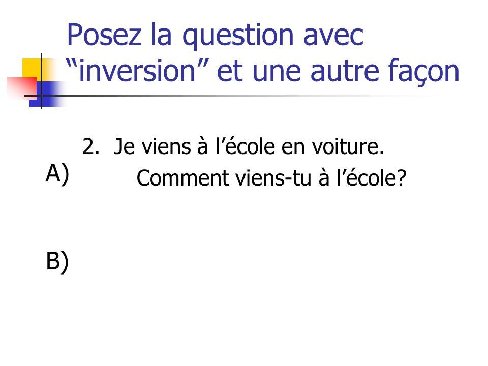 Posez la question avec inversion et une autre façon 2. Je viens à lécole en voiture. Comment viens-tu à lécole? A) B)