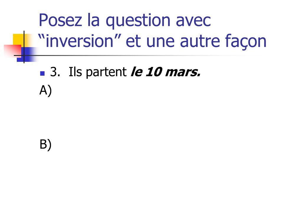 Posez la question avec inversion et une autre façon 3. Ils partent le 10 mars. A) B)