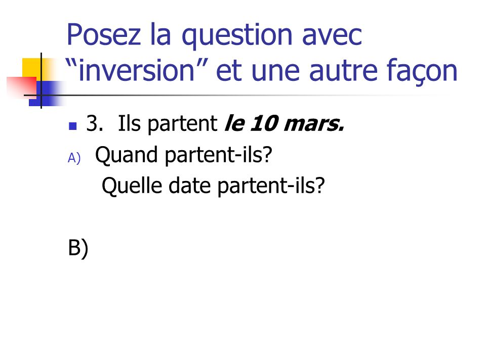 Posez la question avec inversion et une autre façon 3. Ils partent le 10 mars. A) Quand partent-ils? Quelle date partent-ils? B)