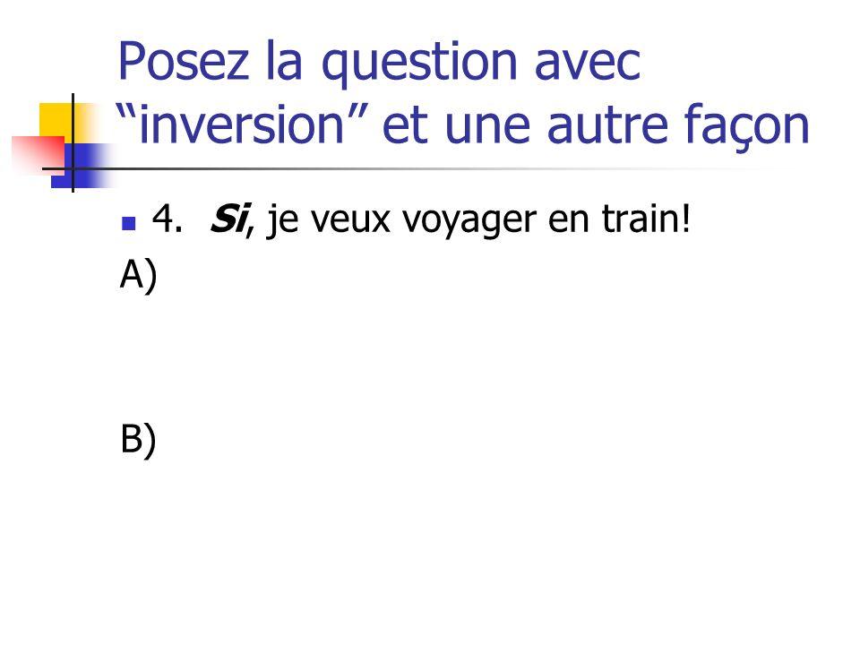 Posez la question avec inversion et une autre façon 4. Si, je veux voyager en train! A) B)