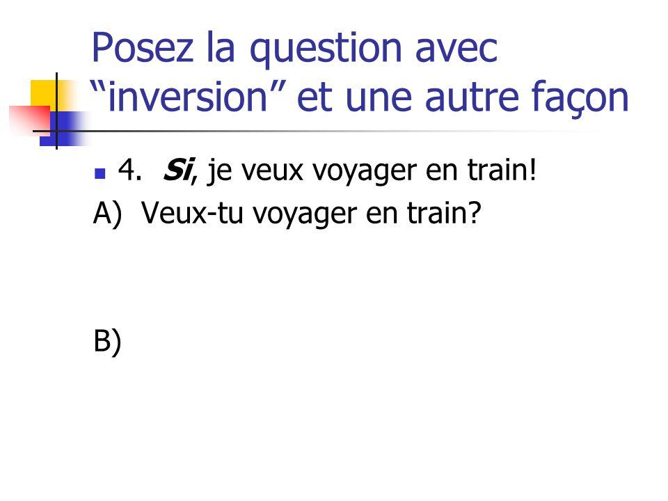 Posez la question avec inversion et une autre façon 4. Si, je veux voyager en train! A) Veux-tu voyager en train? B)