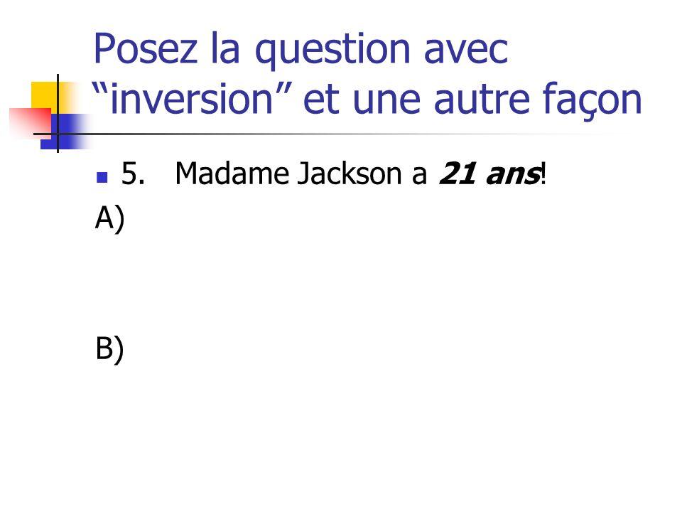 Posez la question avec inversion et une autre façon 5. Madame Jackson a 21 ans! A) B)