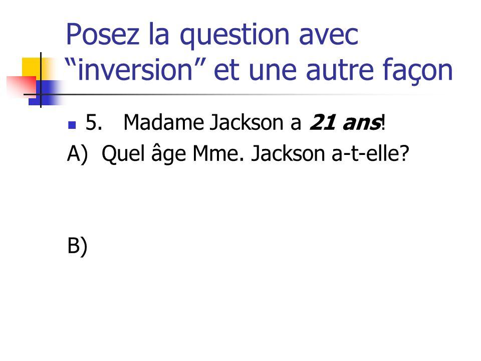 Posez la question avec inversion et une autre façon 5. Madame Jackson a 21 ans! A) Quel âge Mme. Jackson a-t-elle? B)