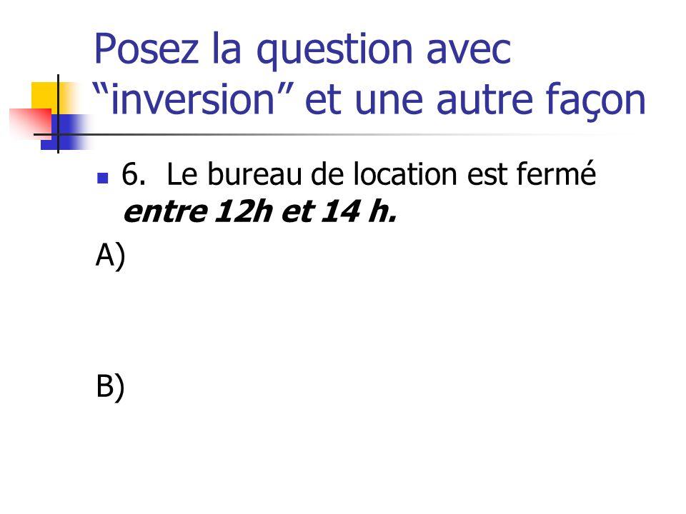 Posez la question avec inversion et une autre façon 6. Le bureau de location est fermé entre 12h et 14 h. A) B)