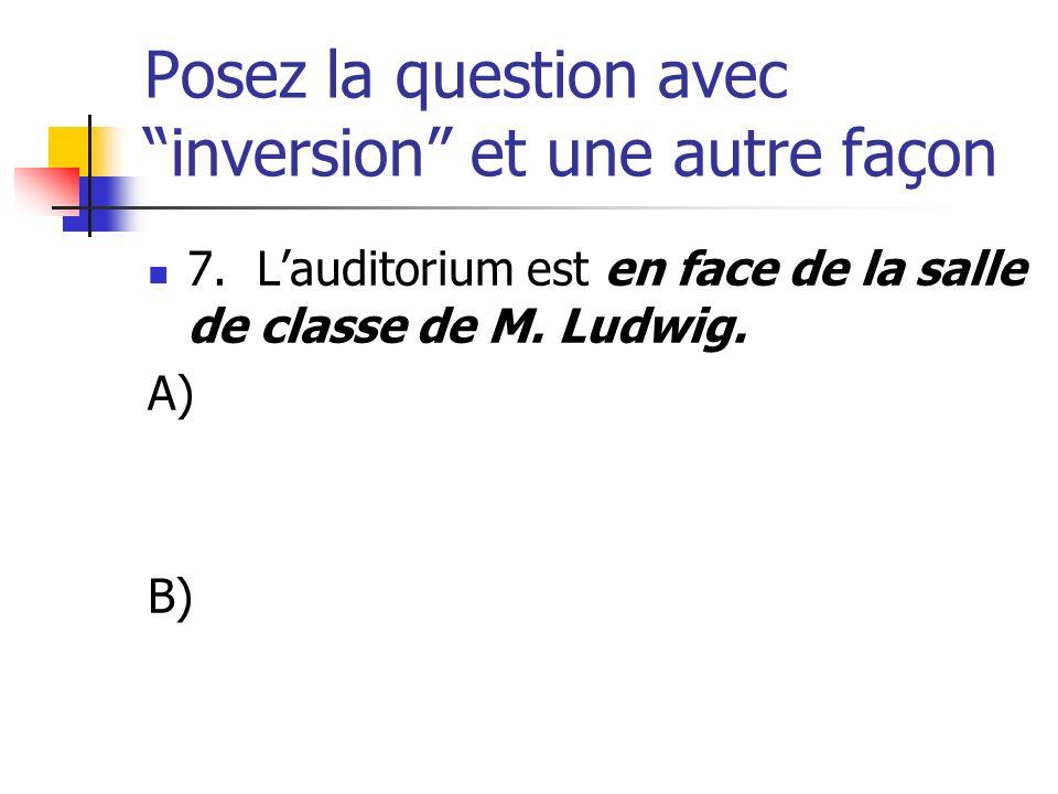 Posez la question avec inversion et une autre façon 7. Lauditorium est en face de la salle de classe de M. Ludwig. A) B)