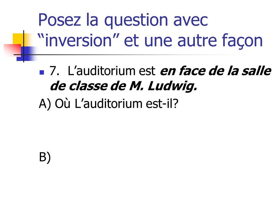 Posez la question avec inversion et une autre façon 7. Lauditorium est en face de la salle de classe de M. Ludwig. A) Où Lauditorium est-il? B)