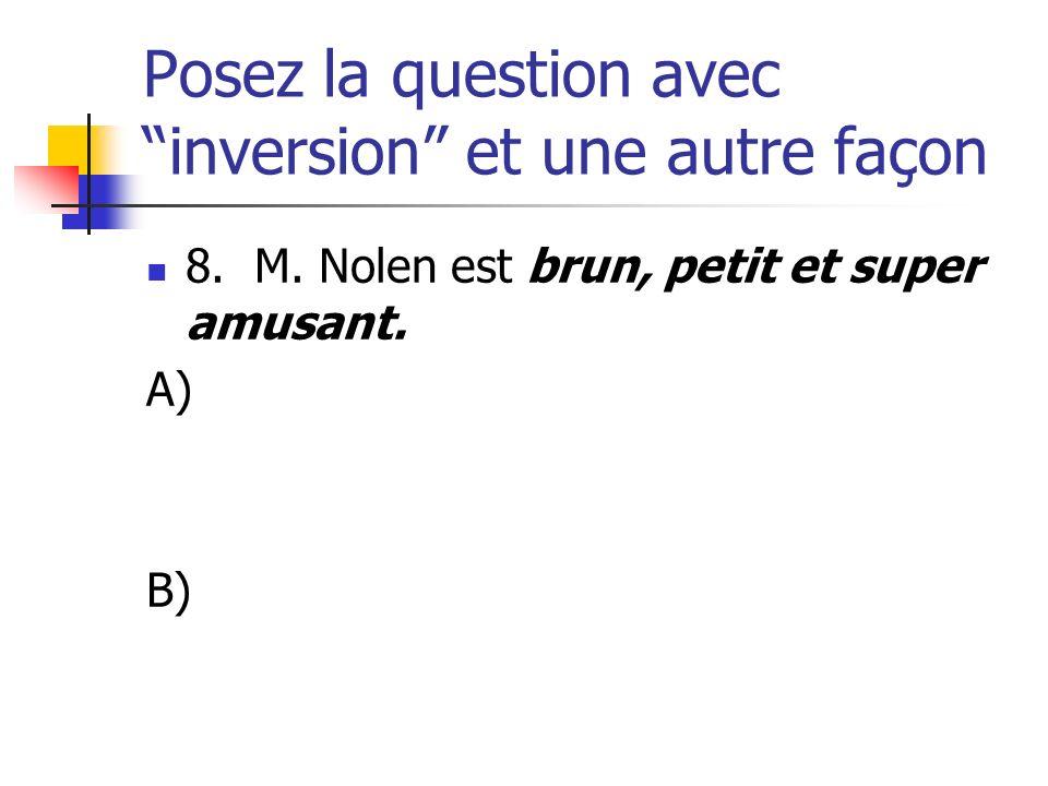 Posez la question avec inversion et une autre façon 8. M. Nolen est brun, petit et super amusant. A) B)