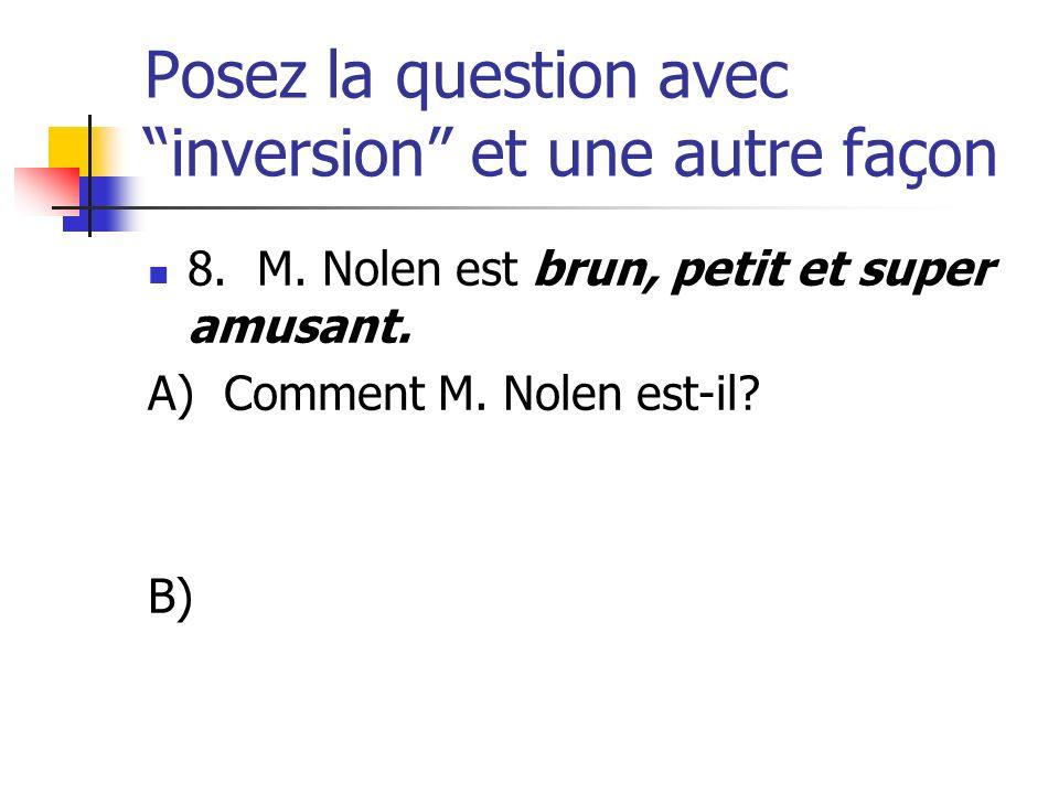 Posez la question avec inversion et une autre façon 8. M. Nolen est brun, petit et super amusant. A) Comment M. Nolen est-il? B)