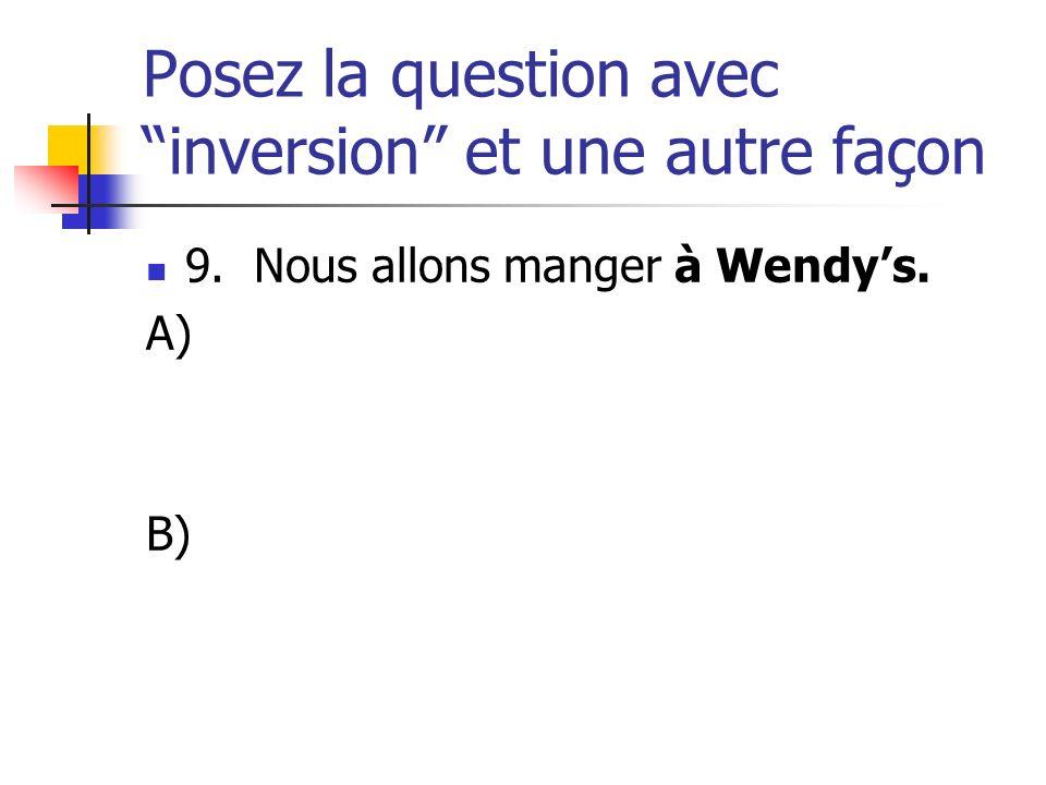 Posez la question avec inversion et une autre façon 9. Nous allons manger à Wendys. A) B)
