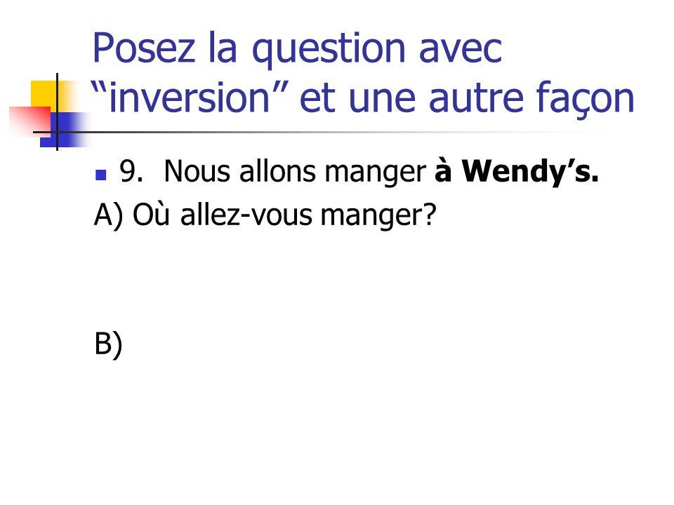 Posez la question avec inversion et une autre façon 9. Nous allons manger à Wendys. A) Où allez-vous manger? B)