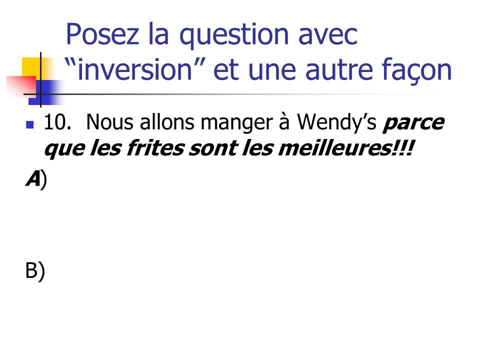 Posez la question avec inversion et une autre façon 10. Nous allons manger à Wendys parce que les frites sont les meilleures!!! A) B)