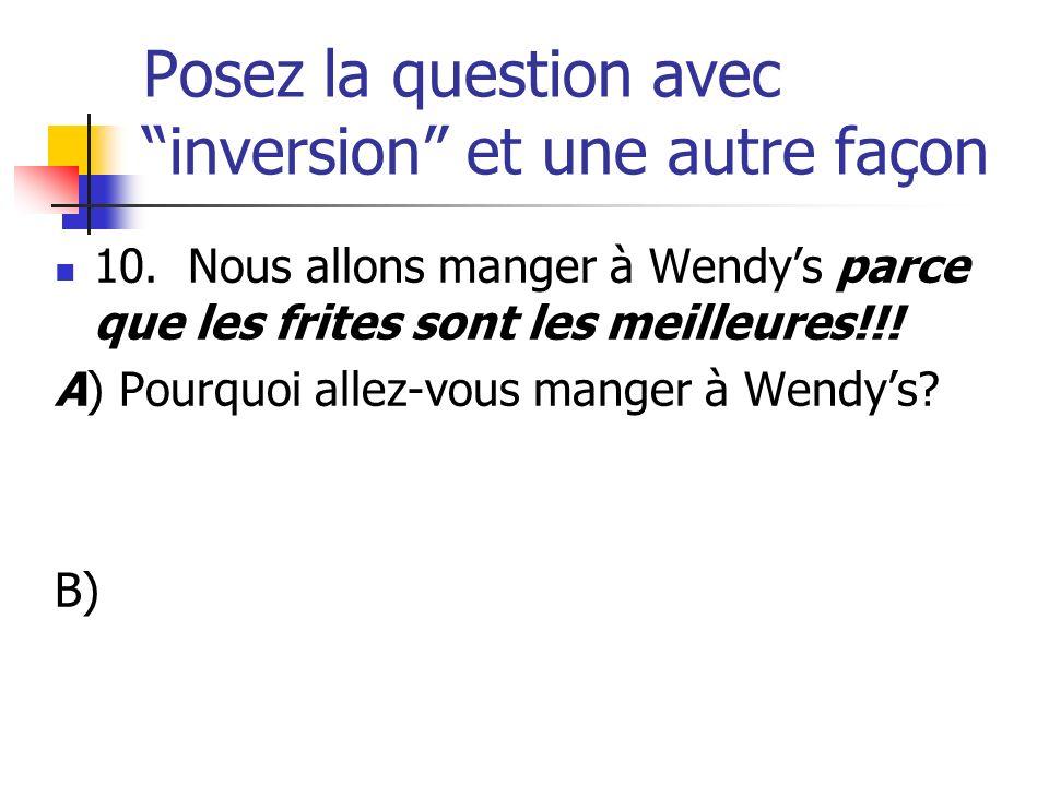 Posez la question avec inversion et une autre façon 10. Nous allons manger à Wendys parce que les frites sont les meilleures!!! A) Pourquoi allez-vous