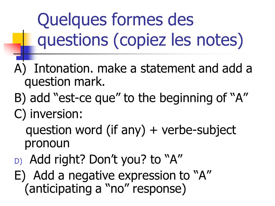 Quelques formes des questions (copiez les notes) A) Intonation. make a statement and add a question mark. B) add est-ce que to the beginning of A C) i