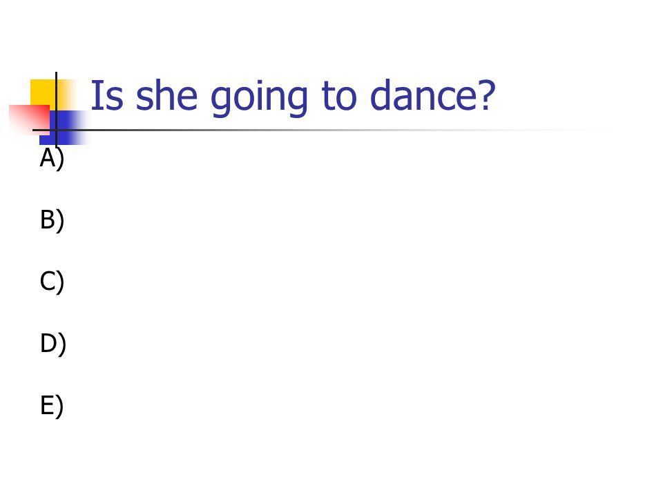 Is she going to dance? A) B) C) D) E)