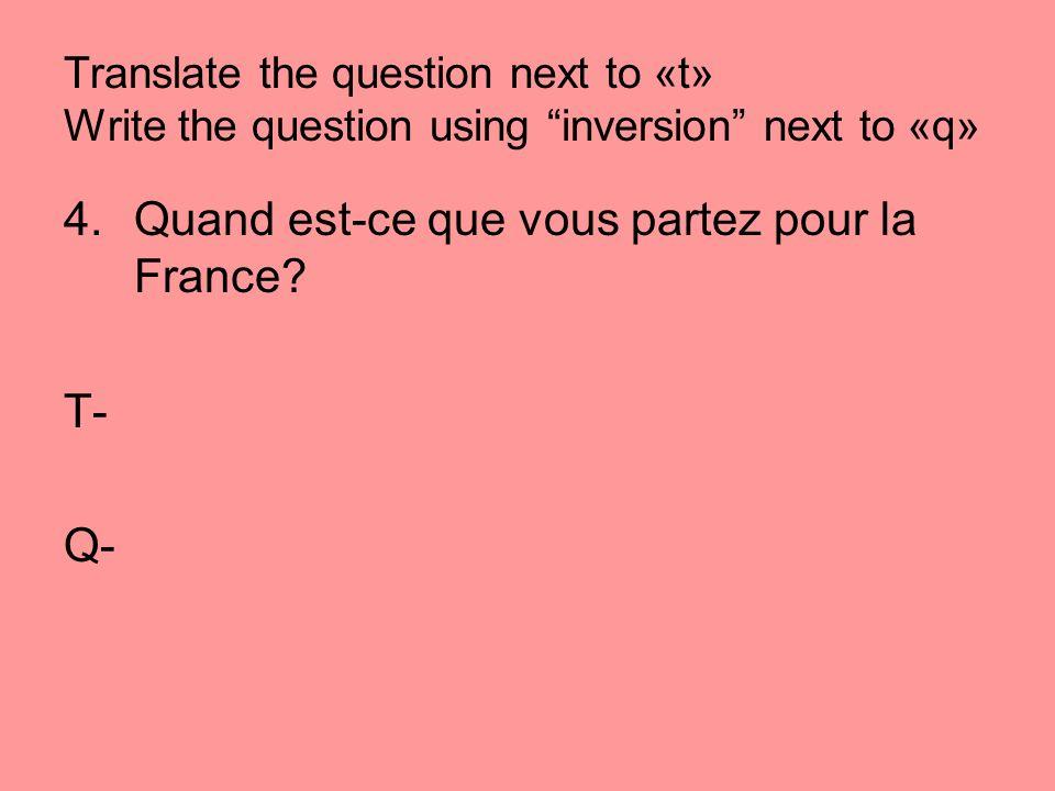 Translate the question next to «t» Write the question using inversion next to «q» 4.Quand est-ce que vous partez pour la France? T- Q-