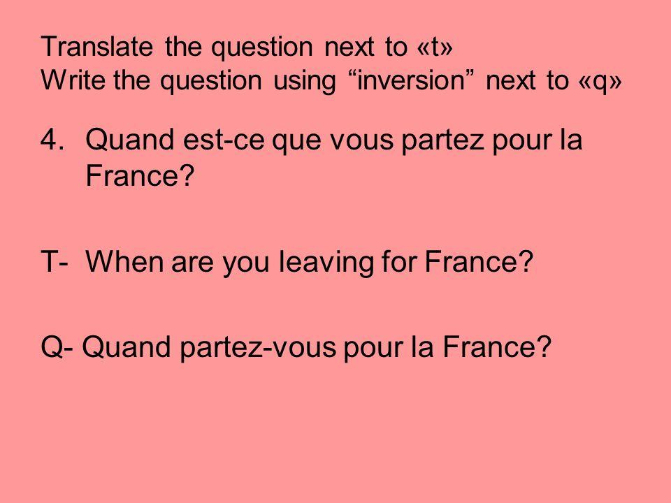 Translate the question next to «t» Write the question using inversion next to «q» 4.Quand est-ce que vous partez pour la France? T- When are you leavi