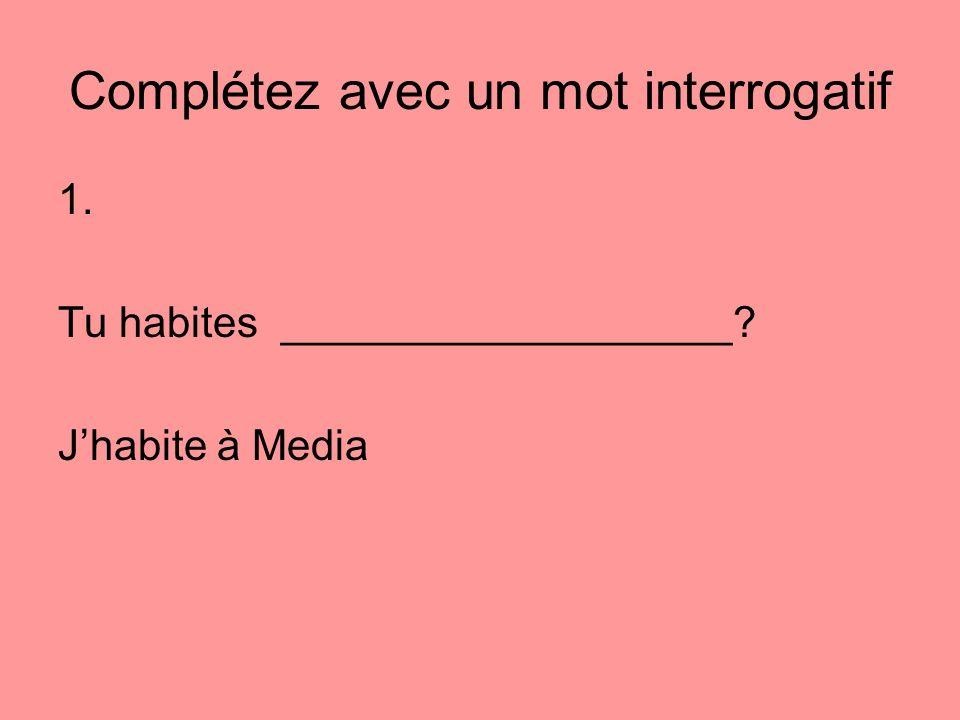 Complétez avec un mot interrogatif 1. Tu habites ___________________? Jhabite à Media