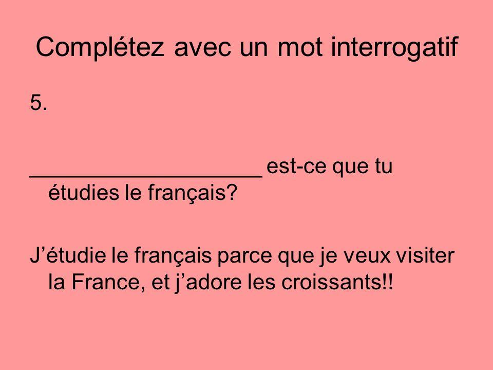 Complétez avec un mot interrogatif 5. ___________________ est-ce que tu étudies le français? Jétudie le français parce que je veux visiter la France,