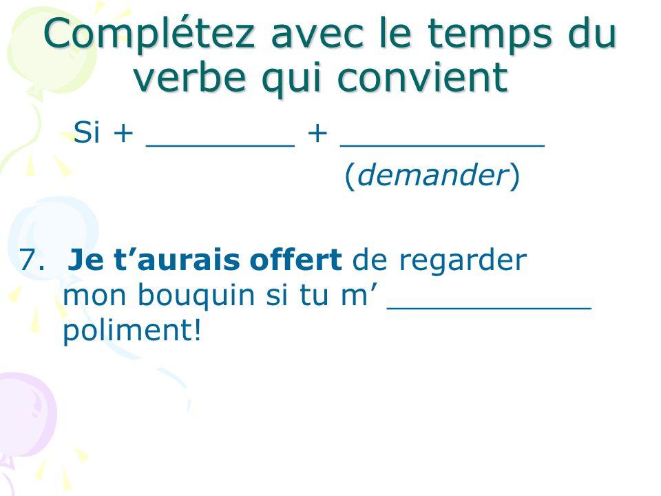 Complétez avec le temps du verbe qui convient Si + ________ + ___________ (demander) 7. Je taurais offert de regarder mon bouquin si tu m ___________