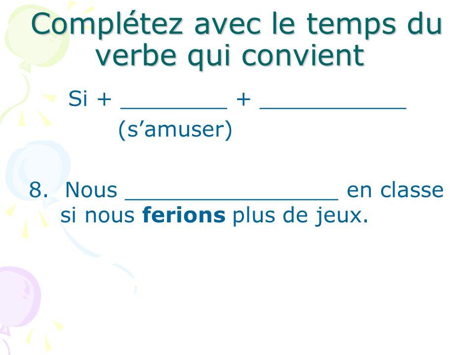 Complétez avec le temps du verbe qui convient Si + ________ + ___________ (samuser) 8. Nous ________________ en classe si nous ferions plus de jeux.